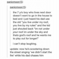 "Dad, Fire, and Life: panicmoon15:  panicmoon15:  the 7 y/o boy who lives next door  doesn't want to go in the house to  bed and i just heard his dad use  the old ""you live under my roof,  you live by my rules"" and the kid  just shouted back ""im not under  your roof im under the sky and  thats god's roof and he wants me  to play out for longer!""  02  9  i can't stop laughing  update: now he's scootering down  the street singing 'we didn't start the  fire' while his dad chases him LOL this gave me life"