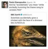 """Dinosaur, Friends, and Jurassic Park: Panio Gianopoulos  apanio 9h  excitedly humming the theme song to  Jurassic Park""""  BBC Earth  @BBC Earth  Scientists accidentally grew a  chicken with the face of a dinosaur  bbc.in/1ED2vJo Good things are happening to everyone around me and I am just so happy for them like my friends are killing it!!!!"""