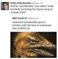 """Dinosaur, Jurassic Park, and Memes: Panio Gianopoulos  panico 9h  And by """"accidentally"""" you mean """"while  excitedly humming the theme song to  Jurassic Park""""  BBC Earth  BBCEarth  Scientists accidentally grew a  chicken with the face of a dinosaur  bbc.in/1ED2vJo so much is happening rn I am a blonde again and prom was amazing and I have about a billion things going on this week and next and I am so discombobulated"""