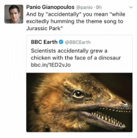 """Dinosaur, Family, and Jurassic Park: Panio Gianopoulos  @panio 9h  excitedly humming the theme song to  Jurassic Park""""  BBC Earth  @BBC Earth  Scientists accidentally grew a  chicken with the face of a dinosaur  bbc.in/1ED2vJo I think Jeff goldblum is hot and no one in my family agrees"""