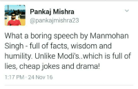 Bored, Internet, and Memes: Pankaj Mishra  pankajmishra23  What a boring speech by Manmohan  Singh full of facts, wisdom and  humility. Unlike Modi's..which is full of  lies, cheap jokes and drama!  1:17 PM 24 Nov 16 This guy won the Internet today....