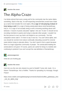 """Definitely, Reddit, and Tumblr: pansexuagunner Follo  muninn-the-raven  he Alpha Craze  I've kinda noticed that every young wolf in the Community has the name Alpha  something. Back in the day, no self-respecting were(therian) would have made  up a name that included the word alpha. It's a sign of role-playing instead of  truly being a wolf. It's a sign of being uneducated about what therianthropy  truly is. It's a sign of not actually being a wolf or  knowing anything about wolf  behavior. A bunch of poorly educated alphas"""" who are 10 and 12 should not be  recruiting members to packs and trying to educate other people. I wouldn't be  the first person to ever say that's not helpful to our Community. The first  outspoken weres said it. I'm here to say it now too. You can't all be alpha, and  you should be worried more about continually educating yourself for several  years before trying to educate others. You don't need to form a pack because  there is a huge supportive community of people. The uneducated leading the  uneducated is not good. Of course, packs are useful for living in a bubble and  continuing to pretend if you can't accept the real definition of therianthropy  pansexua gunner  What are you fucking gay  muninn-the-raven  Hey! Are you the one who shared my post to Reddit? Funny shit, dude. I'm a  Raven Therianthrope. Not a Wolfkin. Thanks for spreading my message, though.  Peace!  https:/www.reddit.com/r/gatekeeping/comments/5iuk2w/wolfkin gatekeeps who  can be alpha dog/  Source: muninn-the-ra  41 notes The Alpha Craze: A sign of roleplaying instead of truly being a wolf."""