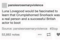 Memes, Boots, and Pansies: pansies rosemaryviolence  Luna Lovegood would be fascinated to  learn that Crumplehorned Snorkack was  a real person and a successful British  actor to boot  Source: pansiesrosemaryviolence #Stop  52,882 notes
