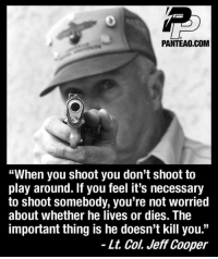 """play around: PANTEAO.COM  """"When you shoot you don't shoot to  play around. If you feel it's necessary  to shoot somebody, you're not worried  about whether he lives or dies. The  important thing is he doesn't kill you.""""  - Lt. Col. Jeff Cooper"""
