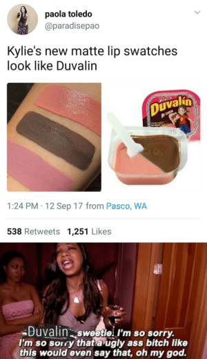 Ass, Bitch, and God: paola toledo  @paradisepao  Kylie's new matte lip swatches  look like Duvalin  Duvalun  1:24 PM 12 Sep 17 from Pasco, WA  538 Retweets 1,251 Likes   Buvain sweetie I'm so sorry.  I'm so sorry thata ugly ass bitch like  this would even say that, oh my god.