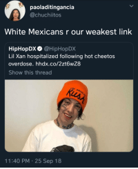 Cheetos, Hiphopdx, and Link: paoladitingancia  @chuchiitos  White Mexicans r our weakest link  HipHopDx @HipHopDX  Lil Xan hospitalized following hot cheetos  overdose. hhdx.co/2zt6wZ8  Show this thread  11:40 PM 25 Sep 18 Los güeritos just cant hang sometimes
