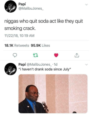 "Smoking, Soda, and Act: Papí  @MalibuJones  niggas who quit soda act like they quit  smoking crack.  11/22/18, 10:19 AM  18.1K Retweets 95.9K Likes  Papí @MalibuJones_ 1d  ""i haven't drank soda since July"" ."
