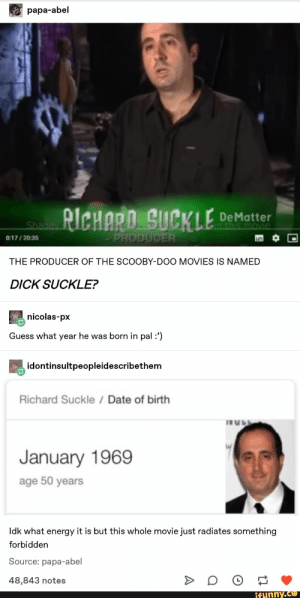 : papa-abel  RICHARD SUCKLE  DeMatter  in this movie  Shagay  PRODUCER  0:17/2035  THE PRODUCER OF THE SCOOBY-DOO MOVIES IS NAMED  DICK SUCKLE?  nicolas-px  Guess what year he was born in pal :')  idontinsultpeopleidescribethem  Richard Suckle Date of birth  January 1969  age 50 years  Idk what energy it is but this whole movie just radiates something  forbidden  Source: papa-abel  48,843 notes  ifunny.co