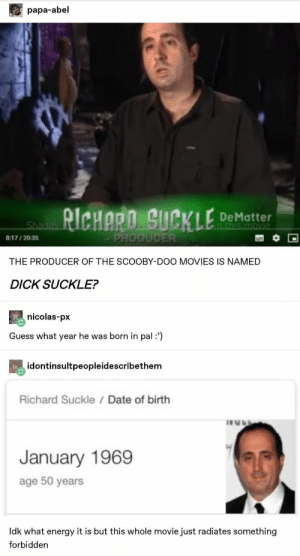 : papa-abel  RICHARO SUCKLE  De Matter  n this movie  Shagay  PRODUCER  0:17/2035  THE PRODUCER OF THE SCOOBY-DOO MOVIES IS NAMED  DICK SUCKLE?  nicolas-px  Guess what year he was born in pal:')  idontinsultpeopleidescribethem  Richard Suckle / Date of birth  January 1969  age 50 years  Idk what energy it is but this whole movie just radiates something  forbidden