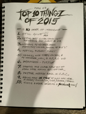 vitrielle:  inlovewithammett:  via @metallica  the last one though : PAPA H'S  TOr 10 THING  OF 2015  IN NO ORDER OF IMPORTANOE  1. STILL ALIVE  Z GETTING BEST GUITAR SOUUD YET  RECORDING MEW ALISUM @ HQ  3x WATCHING my CHILDREN &RDw.  ESPECIALY CASTOR PASSG ME @6ʻ2?  4x MEETIN6 ROBERT PLANT  5x SAMMING WITH JERRY CANTREL $  MY DAUGHTER,CALI, @ A.F, A.C GIG  e BARONESS- PURPLE  7 SHOOTING 308 SNIPER RIFLE OUT OF  OPEN DOOR MOVING HELI COPTER.  8, PETPER KEENAN BAEK IN C.O.C.  9 AAVING FAUS ON STASE AT 616S tiis TEAR,  EUROPE/ RUSSIA luk/USA/CANADA / BRAZIL  10. TUSTIN BLEBER WEARING A METALLIE SHRT! vitrielle:  inlovewithammett:  via @metallica  the last one though