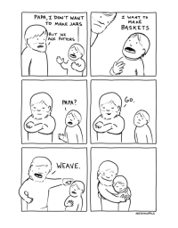 """Weave, Via, and Papa: PAPA,I DON'T WANT  To MAKE JARS  I WANT TO  MAKE  BASKETS  BUT WE  PAPA?  WEAVE  NATHANWPYLE <p>I completely support this (OC) via /r/wholesomememes <a href=""""https://ift.tt/2K0G1g7"""">https://ift.tt/2K0G1g7</a></p>"""