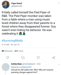 He hasnt hidden who he is: Papa Smurf  @Njabulo85  R Kelly called himself the Pied Piper of  R&B. The Pied Piper moniker was taken  from a fable where a man using music  lured children away from their parents to a  forest where they disappeared forever. Guy  wasn't even hiding his behavior. He was  celebrating it  #SurvivingRKelly  5:19 AM 06 Jan 19  89 Retweets 211 Likes  Ashley Bean @AshleyBean6 43m  Replying to @Njabulo85  And yet he still walks free. Why? Why isn't anyone  pressing charges against him? He hasnt hidden who he is