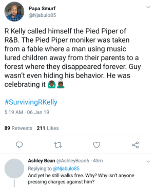 He hasnt hidden who he is by Kelmo7 MORE MEMES: Papa Smurf  @Njabulo85  R Kelly called himself the Pied Piper of  R&B. The Pied Piper moniker was taken  from a fable where a man using music  lured children away from their parents to a  forest where they disappeared forever. Guy  wasn't even hiding his behavior. He was  celebrating it  #SurvivingRKelly  5:19 AM 06 Jan 19  89 Retweets 211 Likes  Ashley Bean @AshleyBean6 43m  Replying to @Njabulo85  And yet he still walks free. Why? Why isn't anyone  pressing charges against him? He hasnt hidden who he is by Kelmo7 MORE MEMES