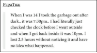 Clock, Memes, and Lost: Papa Tua:  When I was 14 I took the garbage out after  dark.. it was 7:30pm.. I had literally just  checked the clock before  I went outside  and when I got back inside it was 10pm. I  lost 2.5 hours without noticing it and have  no idea what happened. Lost time...