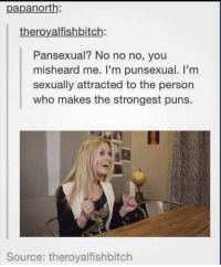 Instagram, Puns, and Who: papanorth:  theroyalfishbitch:  Pansexual? No no no, you  misheard me. l'm punsexual. I'm  sexually attracted to the person  who makes the strongest puns.  Source: therovalfishbitch Instagram: @punsonly
