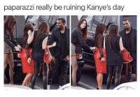 Kanye, Kardashian, and Celebrities: paparazzi really be ruining Kanye's day Kanye hates the paparazzi.
