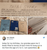 Birthday, Books, and Grandpa: PAPAS STORY  FEB 6, 2003  BOOK  3  70  ren blank  @renblankk  today for my birthday, my grandpa gave me 3  books filled w stories of each time he hung out w  me from the age of 2 to 5. I am speechless. grandpa of the year