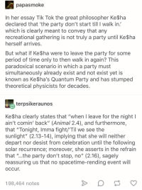 "Advice, Party, and Period: papasmoke  In her essay Tik Tok the great philosopher Ke$ha  declared that 'the party don't start till I walk in  which is clearly meant to convey that any  recreational gathering is not truly a party until Ke$ha  herself arrives  But what if Ke$ha were to leave the party for some  period of time only to then walk in again? This  paradoxical scenario in which a party must  simultaneously already exist and not exist yet is  known as Ke$ha's Quantum Party and has stumped  theoretical physicists for decades  terpsikeraunos  Ke $ha clearly states that ""when I leave for the night l  ain't comin' back"" (Animal 2.4), and furthermore,  that ""Tonight, Imma fight/'Til we see the  sunlight"" (2.13-14), implying that she will neither  depart nor desist from celebration until the following  solar recurrence; moreover, she asserts in the refrain  that ""..the party don't stop, no"" (2.16), sagely  reassuring us that no spacetime-rending event will  occur  198,464 notes advice-animal:  Ke$ha's Quantum Party"