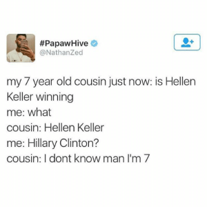 Hellen Keller:  #PapawHive e  @NathanZed  my 7 year old cousin just now: is Hellen  Keller winning  me: what  cousin: Hellen Keller  me: Hillary Clinton?  cousin: I dont know man I'm 7
