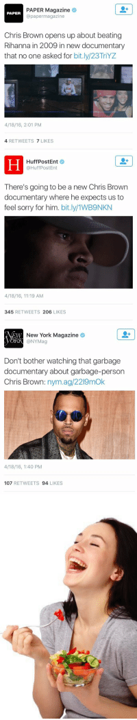 I am living for the media's lack of chill: PAPER Magazine  PAPER  apapermagazine  Chris Brown opens up about beating  Rihanna in 2009 in new documentary  that no one asked for  bit.ly/23TriYZ  4/18/16, 2:01 PM  4 RETWEETS  7 LIKES   HuffPost Ent  @HuffPost Ent  There's going to be a new Chris Brown  documentary where he expects us to  feel sorry for him  bit  4/18/16, 11:19 AM  345  RETWEETS 206  LIKES   New York Magazine  EW  ORK @NYMag  Don't bother watching that garbage  documentary about garbage-person  Chris Brown  nym.ag/2219mok  4/18/16, 1:40 PM  107  RETWEETS  94  LIKES   A I am living for the media's lack of chill