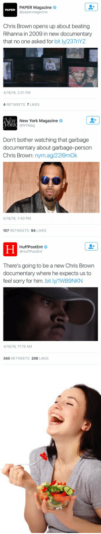 I am living for the media's lack of chill: PAPER Magazine  PAPER  @paper magazine  Chris Brown opens up about beating  Rihanna in 2009 in new documentary  that no one asked for  bit.ly/23TriYZ  4/18/16, 2:01 PM  4 RETWEETS  7 LIKES   New York Magazine  CORK @NYMag  Don't bother watching that garbage  documentary about garbage-person  Chris Brown  nym.ag/2219mok  4/18/16, 1:40 PM  107  RETWEETS  94  LIKES   HuffPost Ent  @HuffPost Ent  There's going to be a new Chris Brown  documentary where he expects us to  feel sorry for him  bit.ly/1WB9NKN  4/18/16, 11:19 AM  345  RETWEETS 206  LIKES   A I am living for the media's lack of chill