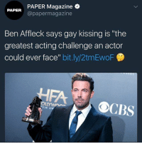 "Memes, Cbs, and Ben Affleck: PAPER Magazine  @papermagazine  PAPER  Ben Affleck says gay kissing is ""the  greatest acting challenge an actor  could ever face"" bit.ly/2tmEwoF  CBS  CO"