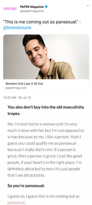 "Definitely, Lay's, and Love: PAPER Magazine  @papermagazine  PAPER  ""This is me coming out as pansexual.""  @brendonurie  Brendon Urie Lays It All Out  papermag.com  10:52 AM-06 Jul 18   You also don't buy into the old masculinity  tropes.  No. I'm married to a woman and I'm very  much in love with her but I'm not opposed to  a man because to me, I like a person. Yeah l  guess you could qualify me as pansexual  because I really don't care. If a person is  great, then a person is great.I just like good  people, if your heart's in the right place. I'm  definitely attracted to men. It's just people  that I am attracted to.  So you're pansexual.  I guess so, I guess this is me coming out as  pansexual brendonuriesource:  Brendon came out as pansexual! We are very proud! 🖤🌈"