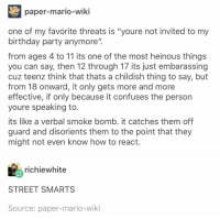 "Birthday, Party, and Mario: paper-mario-wiki  one of my favorite threats is ""youre not invited to my  birthday party anymore""  from ages 4 to 11 its one of the most heinous things  you can say, then 12 through 17 its just embarassing  cuz teenz think that thats a childish thing to say, but  from 18 onward, it only gets more and more  effective, if only because it confuses the person  youre speaking to  its like a verbal smoke bomb. it catches them off  guard and disorients them to the point that they  might not even know how to react  richiewhite  STREET SMARTS  Source: paper-mario-wiki"