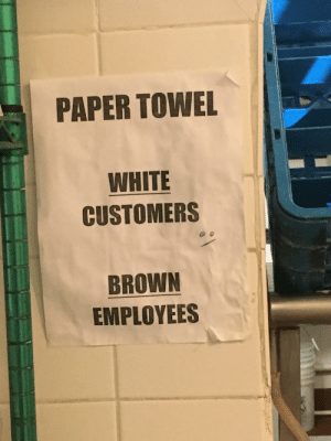 Saw, Work, and Restaurant: PAPER TOWEL  WHITE  CUSTOMERS  BROWN  EMPLOYEES I work at a Mexican restaurant in Virginia. Had to do a double take when I saw this sign and didn't read the top part first.