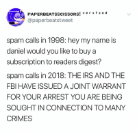 (@paperbeatsscissors): PAPERBEATSSCISSORS  v e rz fI e d  !  @paperbeatstweet  spam calls in 1998: hey my name is  daniel would you like to buy a  subscription to readers digest?  spam calls in 2018: THE IRS AND THE  FBI HAVE ISSUED A JOINT WARRANT  FOR YOUR ARREST YOU ARE BEING  SOUGHT IN CONNECTION TO MANY  CRIMES (@paperbeatsscissors)