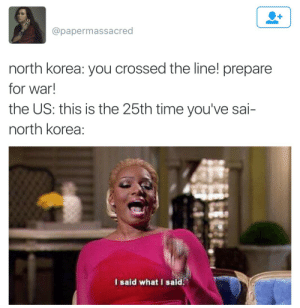 @papermassacred  north korea: you crossed the line! prepare  for war!  the US: this is the 25th time you've sai-  north korea:  I said what I said.