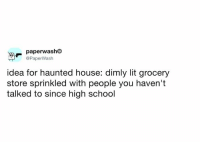 Dank, Lit, and School: paperwashC  @PaperWash  idea for haunted house: dimly lit grocery  store sprinkled with people you haven't  talked to since high school