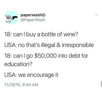for education: paperwasho  @PaperWash  18: can l buy a bottle of wine?  USA: no that's illegal & irresponsible  18: can I go $50,000 into debt for  education?  USA: we encourage it  11/29/16, 9:44 AM