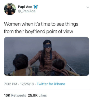 "Dank, Iphone, and Memes: Papi Ace W  @_PapiAce  Women when it's time to see things  from their boyfriend point of view  7:32 PM 12/25/18 Twitter for iPhone  10K Retweets 25.9K Likes ""I don't see why."" by 2GKillzIt MORE MEMES"