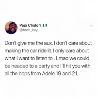 Adele, Lit, and Lmao: Papi Chulo? II  oteeh_kay  Don't give me the aux. I don't care about  making the car ride lit. I only care about  what I want to listen to.Lmao we could  be headed to a party and I'll hit you with  all the bops from Adele 19 and 21. 🎶 we could've had it all!!! ROLLING IN THE DEEP!!! 🎶