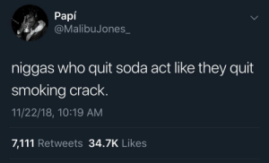 Dank, Memes, and Smoking: Papi  @MalibuJones  niggas who quit soda act like they quit  smoking crack  11/22/18, 10:19 AM  7,111 Retweets 34.7K Likes Sugar ain't no joke either by pbaik829 MORE MEMES