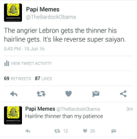 Follow me on twitter. Live tweeting during the game lol (@thebardockobama ): Papi Memes  The Bardockobama  SUPREMEBOOTYGOD  37.157  The angrier Lebron gets the thinner his  hairline gets. It's like reverse super saiyan.  5:43 PM 19 Jun 16  li VIEW TWEET ACTIVITY  69  RETWEETS  87  LIKES  Papi Memes  The BardockObama  3m  Hairline thinner than my patience  SUPREME BOOTY GOD  tupremebootygod137,157  t 12  26 Follow me on twitter. Live tweeting during the game lol (@thebardockobama )