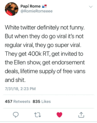Blackpeopletwitter, Definitely, and Funny: Papi Rome  @RomieRomeeee  White twitter definitely not funny.  But when they do go viral it's not  regular viral, they go super viral.  They get 400k RT, get invited to  the Ellen show, get endorsement  deals, lifetime supply of free vans  and shit.  7/31/18, 2:23 PM  457 Retweets 835 Likes Deadass (via /r/BlackPeopleTwitter)