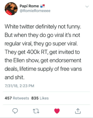 Definitely, Funny, and Shit: Papi Rome  @RomieRomeeee  White twitter definitely not funny.  But when they do go viral it's not  regular viral, they go super viral.  They get 400k RT, get invited to  the Ellen show, get endorsement  deals, lifetime supply of free vans  and shit.  7/31/18, 2:23 PM  457 Retweets 835 Likes Deadass