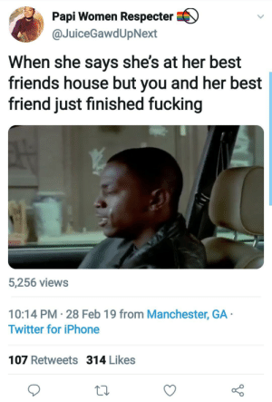 Best Friend, Dank, and Friends: Papi Women Respecter  @JuiceGawdUpNext  When she says shes at her best  friends house but you and her best  friend just finished fucking  5,256 views  10:14 PM 28 Feb 19 from Manchester, GA  Twitter for iPhone  107 Retweets 314 Likes I dont think these two are gonna make it. by kevinowdziej MORE MEMES