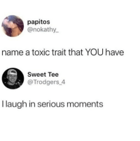 Memes, 🤖, and Name: papitos  @nokathy  name a toxic trait that YOU have  Sweet Tee  @Trodgers 4  I laugh in serious moments 😂What's yours?