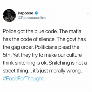 Do y'all agree with Papoose? ?? @Papooseonline https://t.co/TC5ojcEwav: Papoose  @Papooseonline  Police got the blue code. The mafia  has the code of silence. The govt has  the gag order. Politicians plead the  5th. Yet they try to make our culture  think snitching is ok. Snitching is not  street thin... it's just morally wrong.  Do y'all agree with Papoose? ?? @Papooseonline https://t.co/TC5ojcEwav