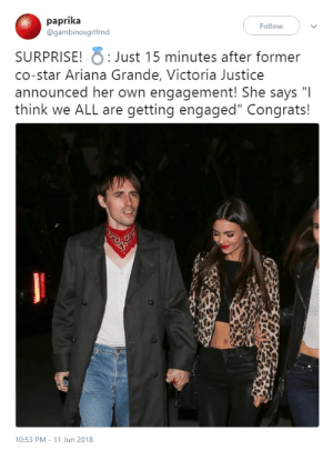 "bussykween:  : paprika  @gambinosgrlfrnd  Follow  SURPRISE! Just 15 minutes after former  co-star Ariana Grande, Victoria Justice  announced her own engagement! She says ""I  think we ALL are getting engaged"" Congrats!  10:53 PM 11 Jun 2018 bussykween:"