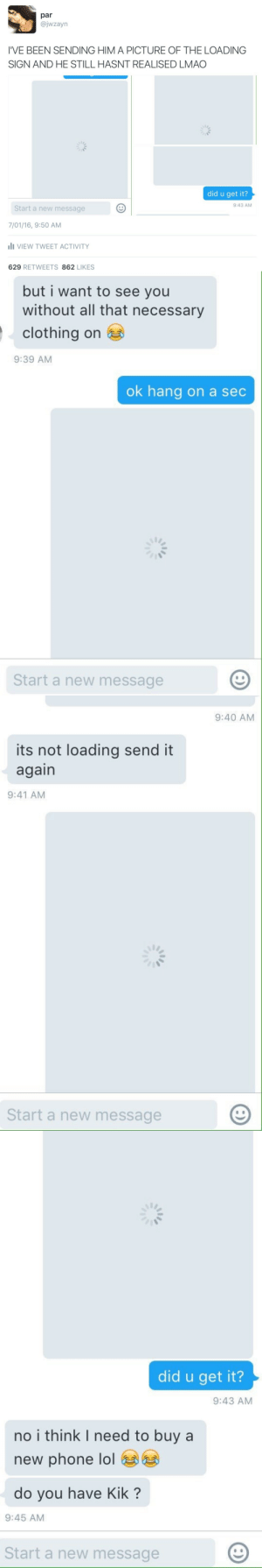clahrify:  this is a game changer : par  @jwzayn  I'VE BEEN SENDING HIM A PICTURE OF THE LOADING  SIGN AND HE STILL HASNT REALISED LMAO  did u get it?  9:43 AM  Start a new message  7/01/16, 9:50 AM  ili VIEW TWEET ACTIVITY  629 RETWEETS 862 LIKES   but i want to see you  without all that necessary  clothing on  9:39 AM  ok hang on a sec  Start a new message   9:40 AM  its not loading send it  again  9:41 AM  Start a new message   did u get it?  9:43 AM  no i think I need to buy a  new phone lol  do you have Kik ?  9:45 AM  Start a new message clahrify:  this is a game changer