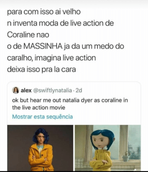 : para com isso ai velho  n inventa moda de live action de  Coraline nao  o de MASSINHA ja da um medo do  caralho, imagina live action  deixa isso pra la cara  alex @swiftlynatalia 2d  ok but hear me out natalia dyer as coraline in  the live action movie  Mostrar esta sequência