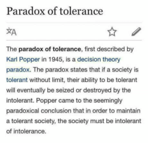 Common, Paradox, and Ability: Paradox of tolerance  The paradox of tolerance, first described by  Karl Popper in 1945, is a decision theory  paradox. The paradox states that if a society is  tolerant without limit, their ability to be tolerant  will eventually be seized or destroyed by the  intolerant. Popper came to the seemingly  paradoxical conclusion that in order to maintain  a tolerant society, the society must be intolerant  of intolerance. Its not a paradox, but common sense ..