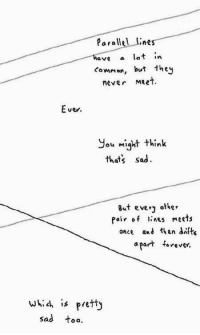 Thats Sad: Parallel lines  have a lot n  common, but they  never Meet  ver.  ou might think  thats sad.  8ut every other  Pair of lines meets  once and than difts  apart f  » rever.  whi4 is pretty  sad too.