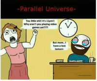 Parallels Universe: Parallel Universe-  You little shit! It's 11pmli  Why aren't you playing video  games yet?  But mom..I  have a test  tomorr-