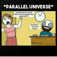 This would definitely happen there: *PARALLEL UNIVERSE  You little shit! It's 11pmll  Why aren't you playing video  games yet?  But mom.. I  have a test  tomorr  M GAMING MEMES This would definitely happen there
