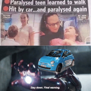 Dank, Memes, and Target: Paralysed teen learned to walk  Hit by car...and paralysed again  AS JADE  IS NOW  BEFORE  CRASH  FIAT 500  Stay down. Final warning. This one is a bit dark. Sry by kay_monroe123321 MORE MEMES